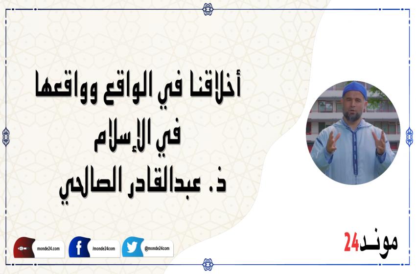 أخلاقنا في الواقع وواقعها في الإسلام – ذ. عبدالقادر الصالحي